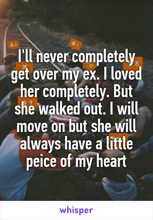 I'll never completely get over my ex. I loved her completely. But she walked out. I will move on but she will always have a little peice of my heart