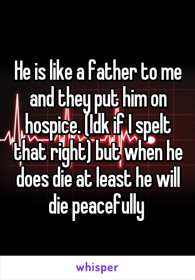 He is like a father to me and they put him on hospice. (Idk if I spelt that right) but when he does die at least he will die peacefully