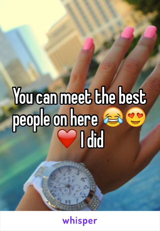 You can meet the best people on here 😂😍❤️ I did
