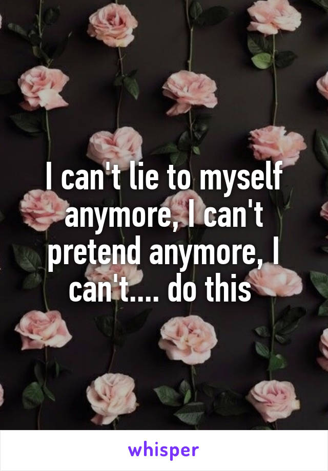 I can't lie to myself anymore, I can't pretend anymore, I can't.... do this