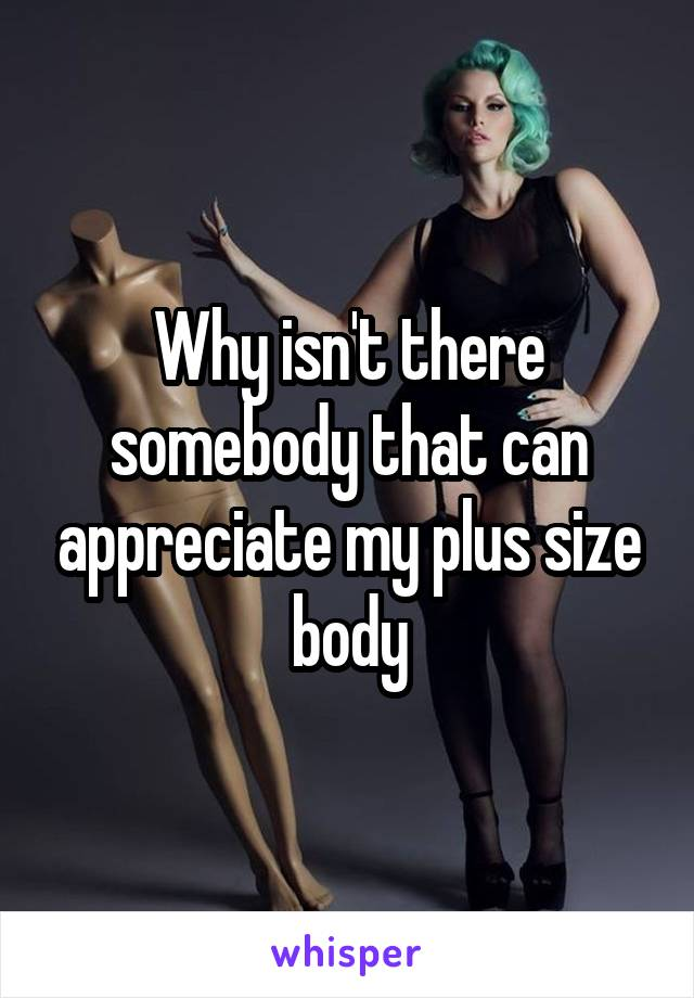 Why isn't there somebody that can appreciate my plus size body