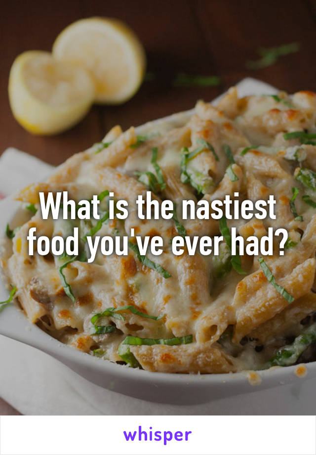 What is the nastiest food you've ever had?