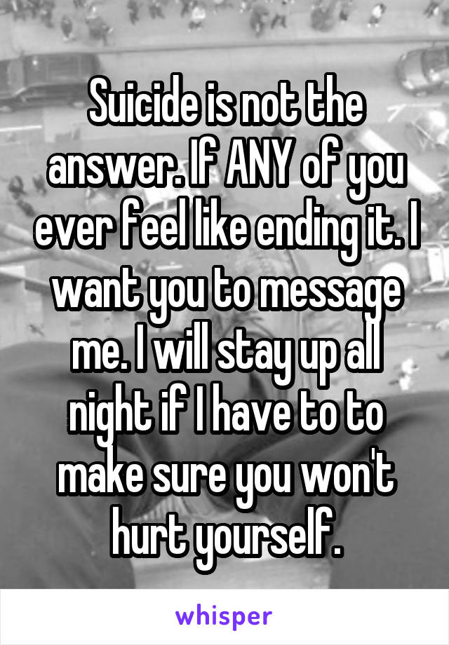 Suicide is not the answer. If ANY of you ever feel like ending it. I want you to message me. I will stay up all night if I have to to make sure you won't hurt yourself.