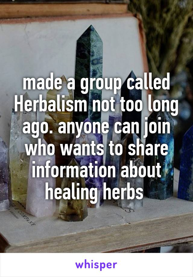 made a group called Herbalism not too long ago. anyone can join who wants to share information about healing herbs