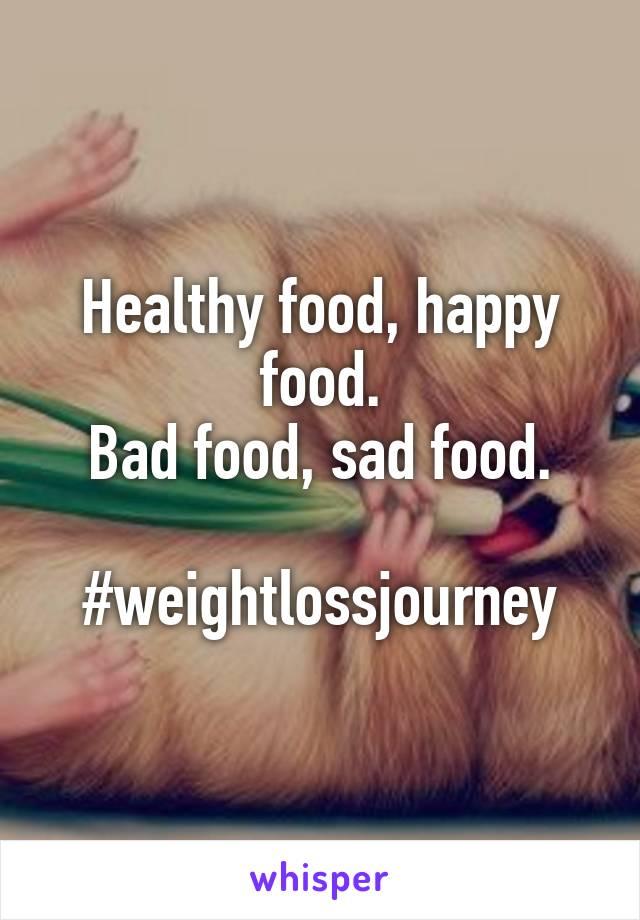 Healthy food, happy food. Bad food, sad food.  #weightlossjourney