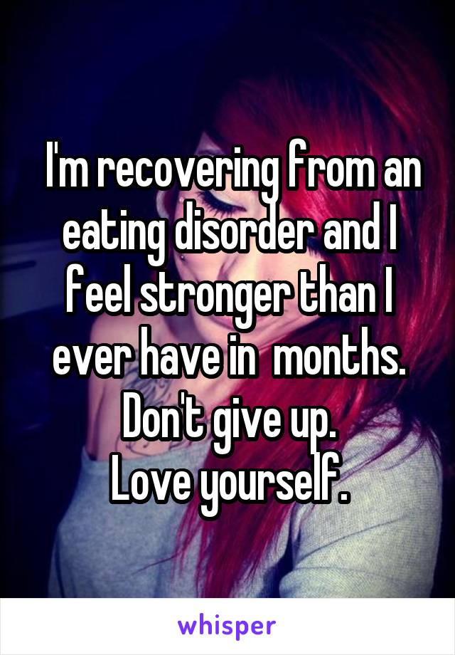I'm recovering from an eating disorder and I feel stronger than I ever have in  months. Don't give up. Love yourself.