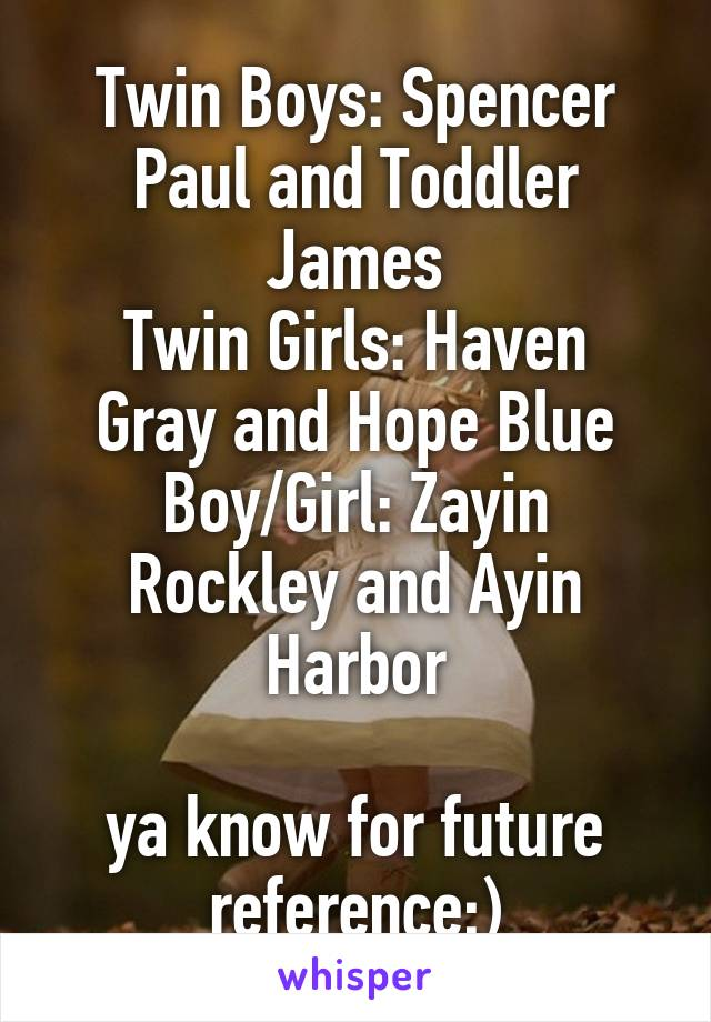 Twin Boys: Spencer Paul and Toddler James Twin Girls: Haven Gray and Hope Blue Boy/Girl: Zayin Rockley and Ayin Harbor  ya know for future reference;)