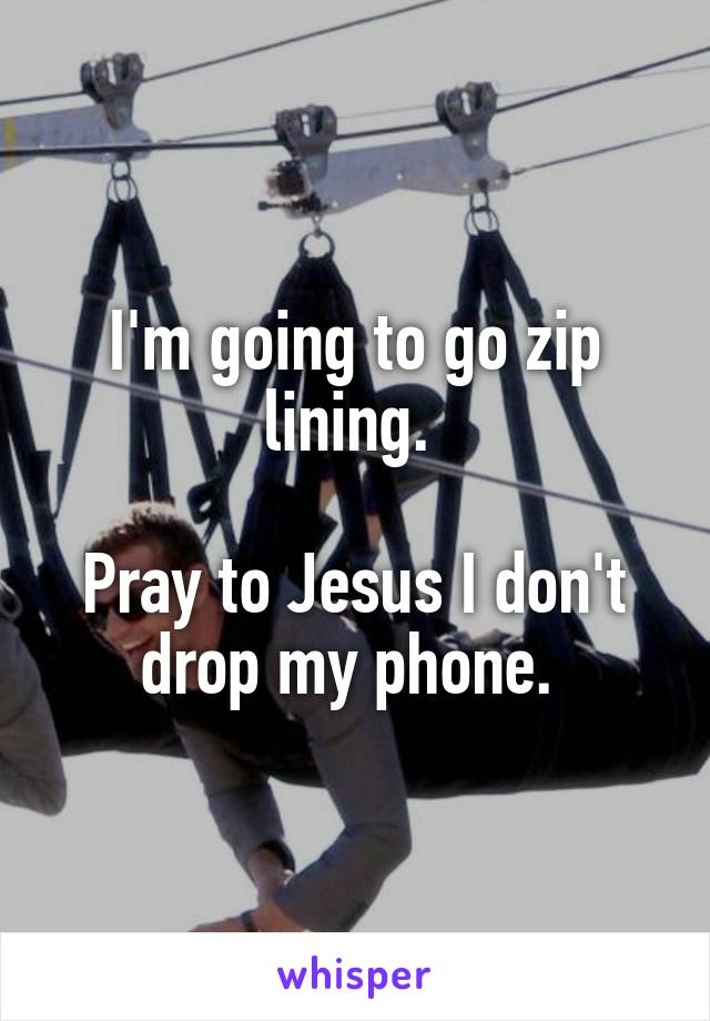 I'm going to go zip lining.   Pray to Jesus I don't drop my phone.