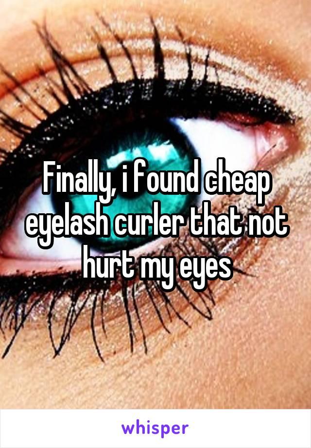 Finally, i found cheap eyelash curler that not hurt my eyes