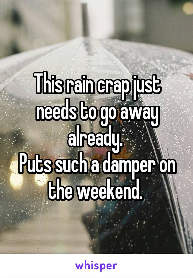 This rain crap just needs to go away already.  Puts such a damper on the weekend.