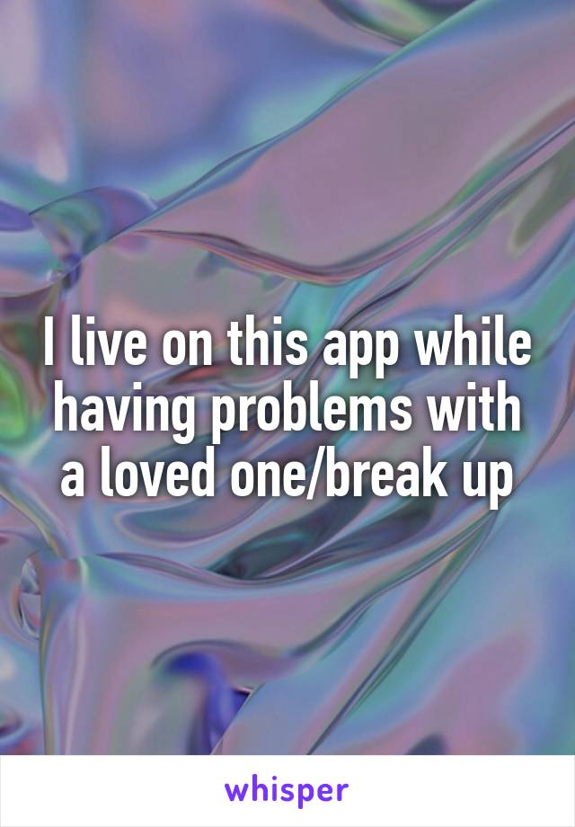I live on this app while having problems with a loved one/break up