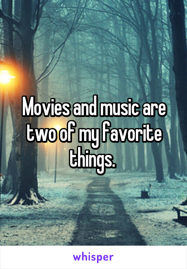 Movies and music are two of my favorite things.
