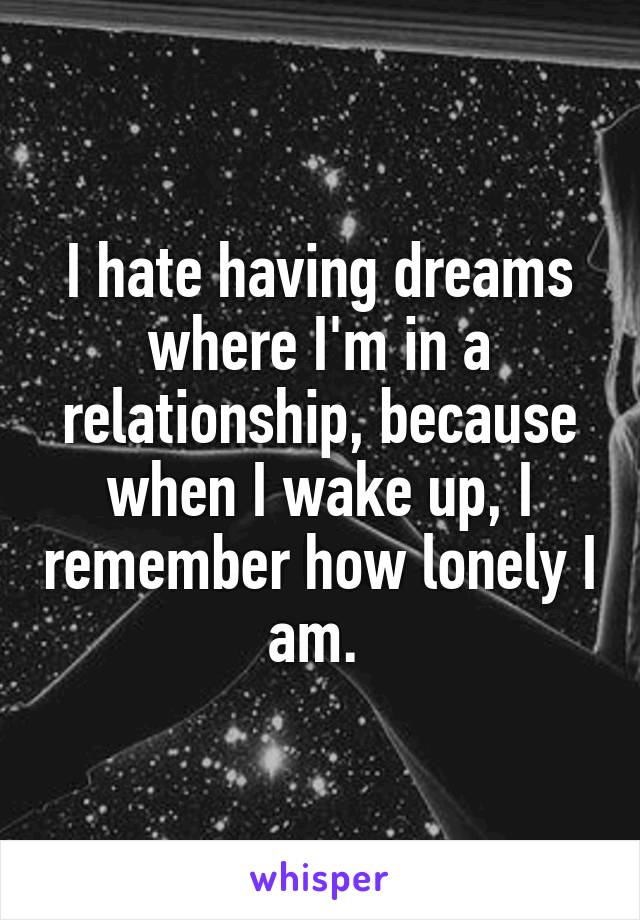 I hate having dreams where I'm in a relationship, because when I wake up, I remember how lonely I am.
