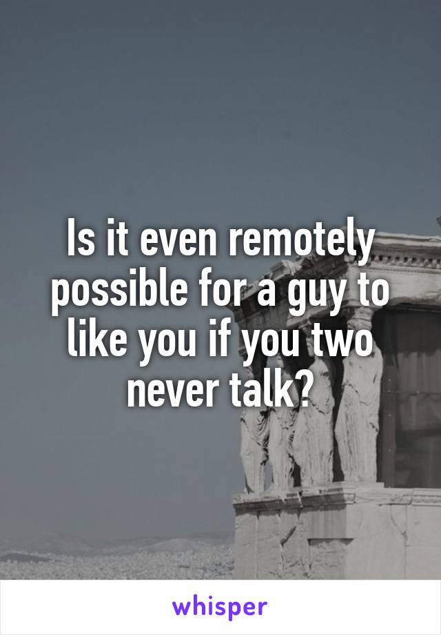 Is it even remotely possible for a guy to like you if you two never talk?