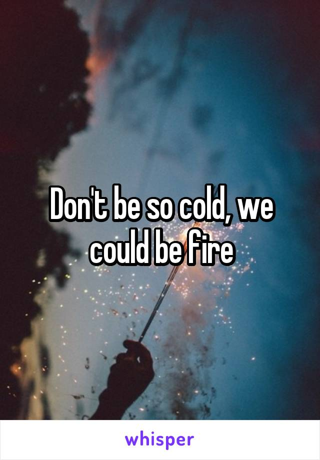 Don't be so cold, we could be fire