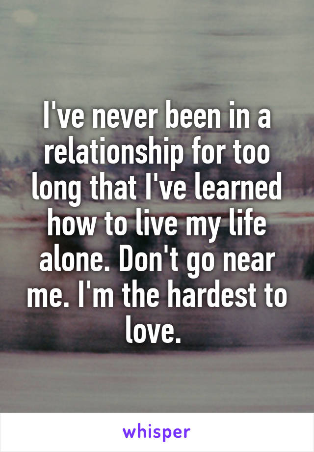 I've never been in a relationship for too long that I've learned how to live my life alone. Don't go near me. I'm the hardest to love.