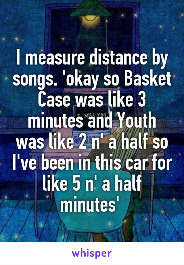 I measure distance by songs. 'okay so Basket Case was like 3 minutes and Youth was like 2 n' a half so I've been in this car for like 5 n' a half minutes'