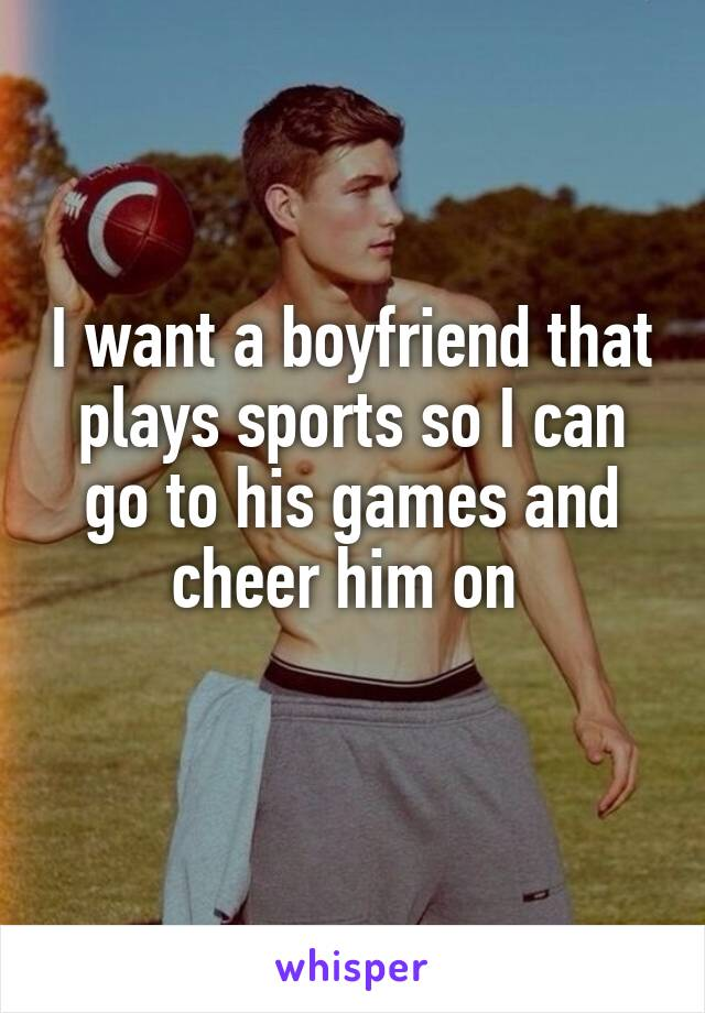 I want a boyfriend that plays sports so I can go to his games and cheer him on