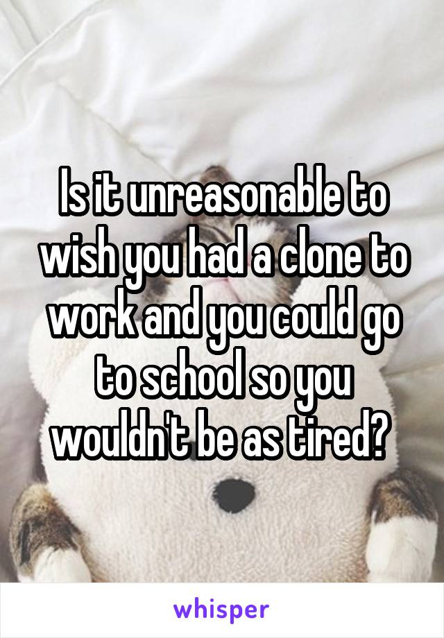 Is it unreasonable to wish you had a clone to work and you could go to school so you wouldn't be as tired?