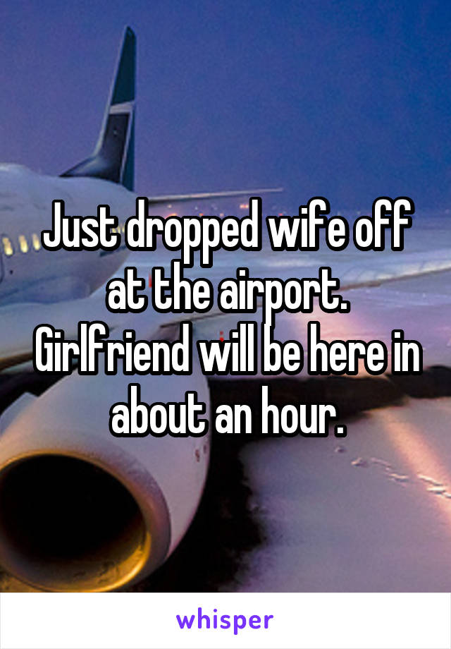 Just dropped wife off at the airport. Girlfriend will be here in about an hour.