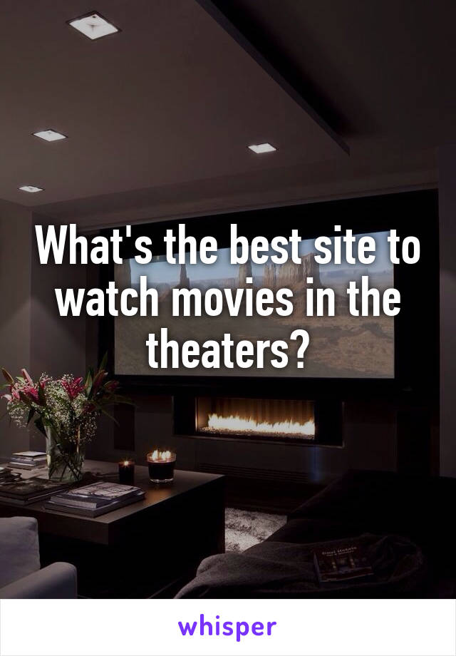 What's the best site to watch movies in the theaters?