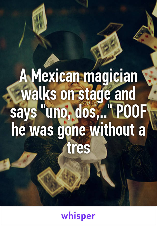 """A Mexican magician walks on stage and says """"uno, dos,.."""" POOF he was gone without a tres"""