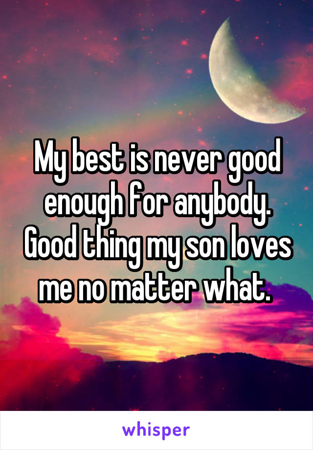 My best is never good enough for anybody. Good thing my son loves me no matter what.