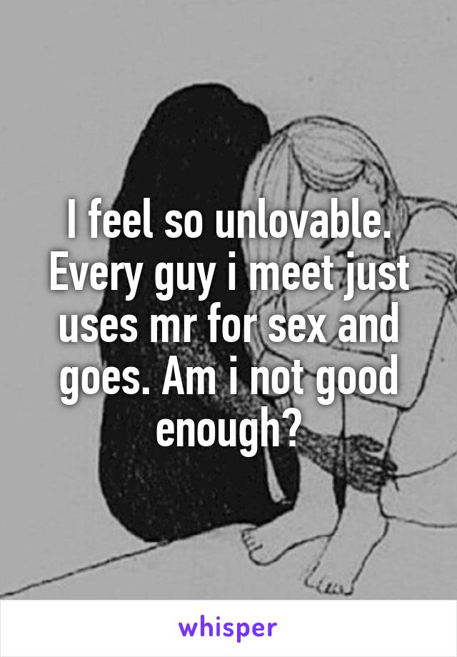 I feel so unlovable. Every guy i meet just uses mr for sex and goes. Am i not good enough?