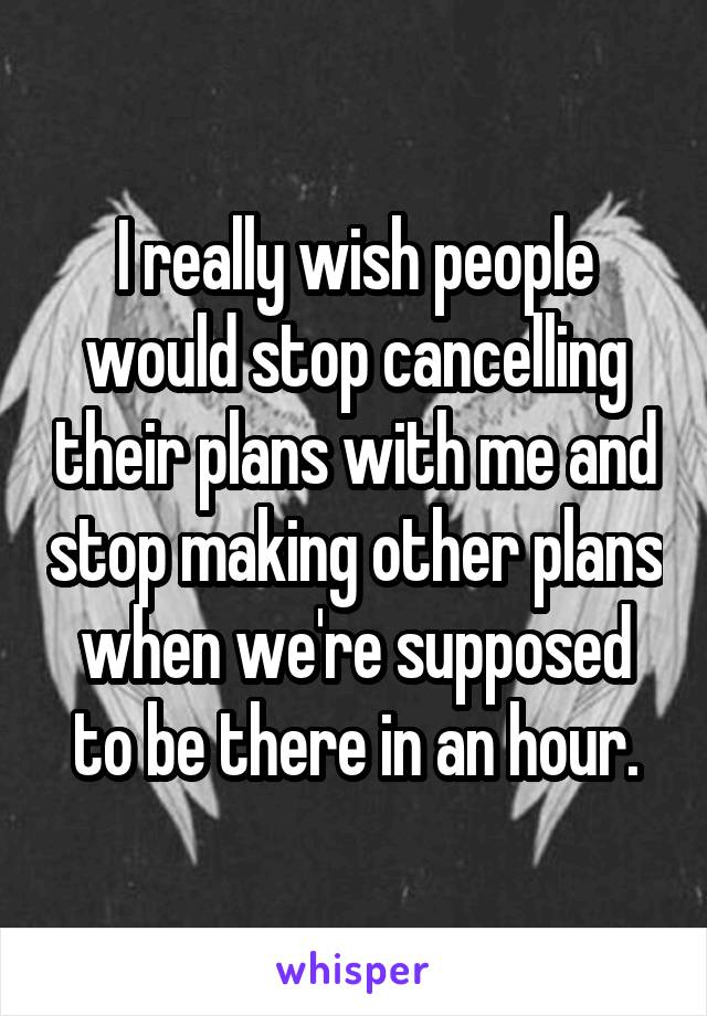 I really wish people would stop cancelling their plans with me and stop making other plans when we're supposed to be there in an hour.