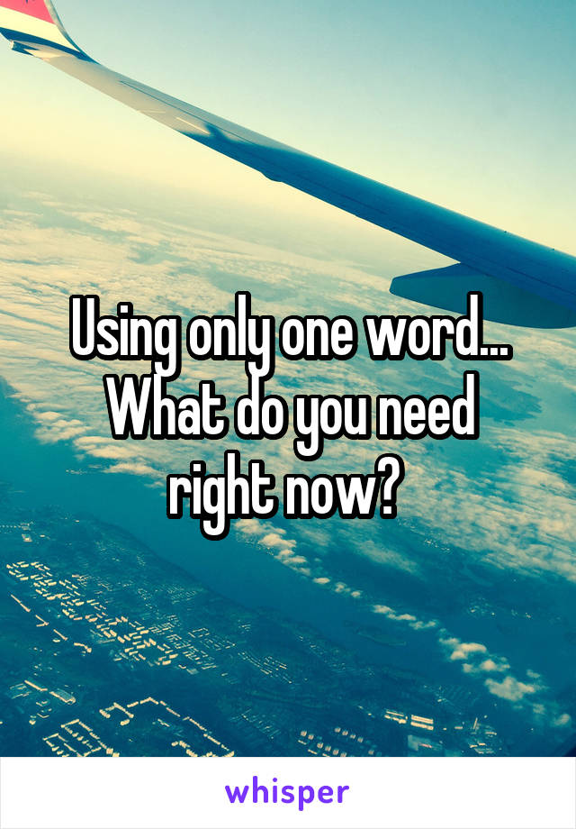 Using only one word... What do you need right now?
