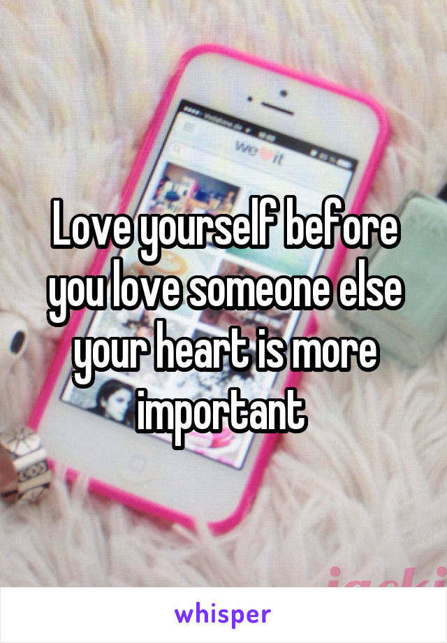 Love yourself before you love someone else your heart is more important