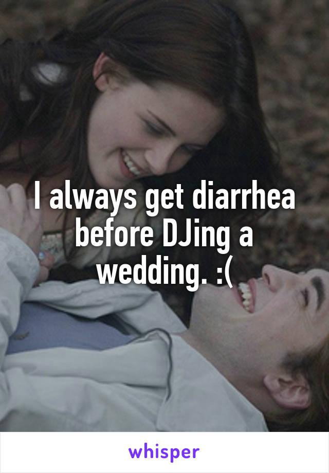 I always get diarrhea before DJing a wedding. :(