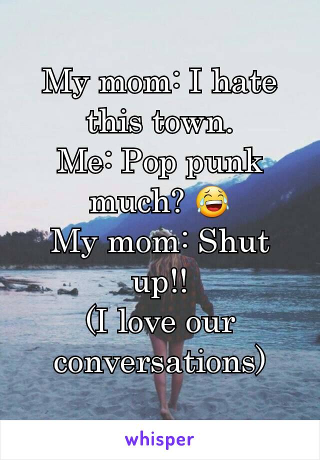 My mom: I hate this town. Me: Pop punk much? 😂 My mom: Shut up!! (I love our conversations)