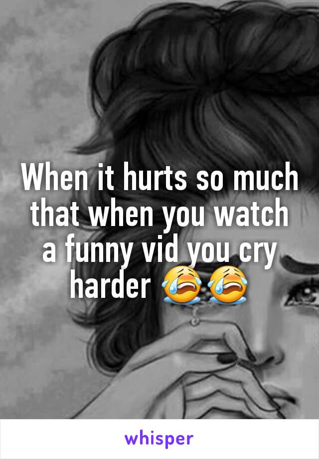 When it hurts so much that when you watch a funny vid you cry harder 😭😭