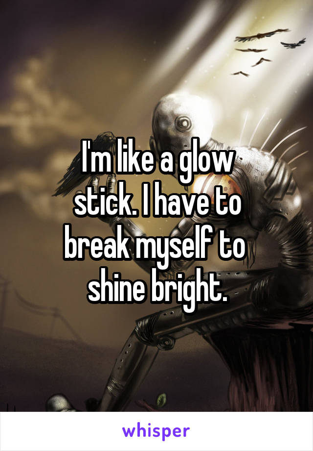I'm like a glow stick. I have to break myself to  shine bright.
