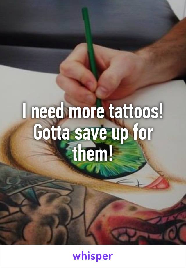 I need more tattoos! Gotta save up for them!