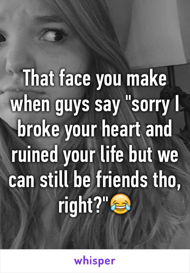 """That face you make when guys say """"sorry I broke your heart and ruined your life but we can still be friends tho, right?""""😂"""