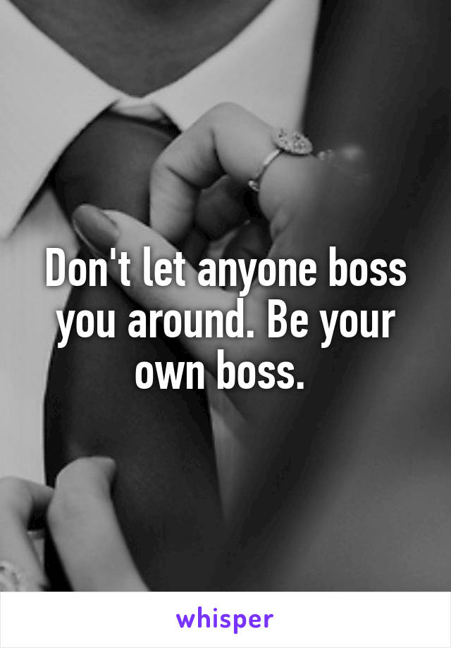 Don't let anyone boss you around. Be your own boss.