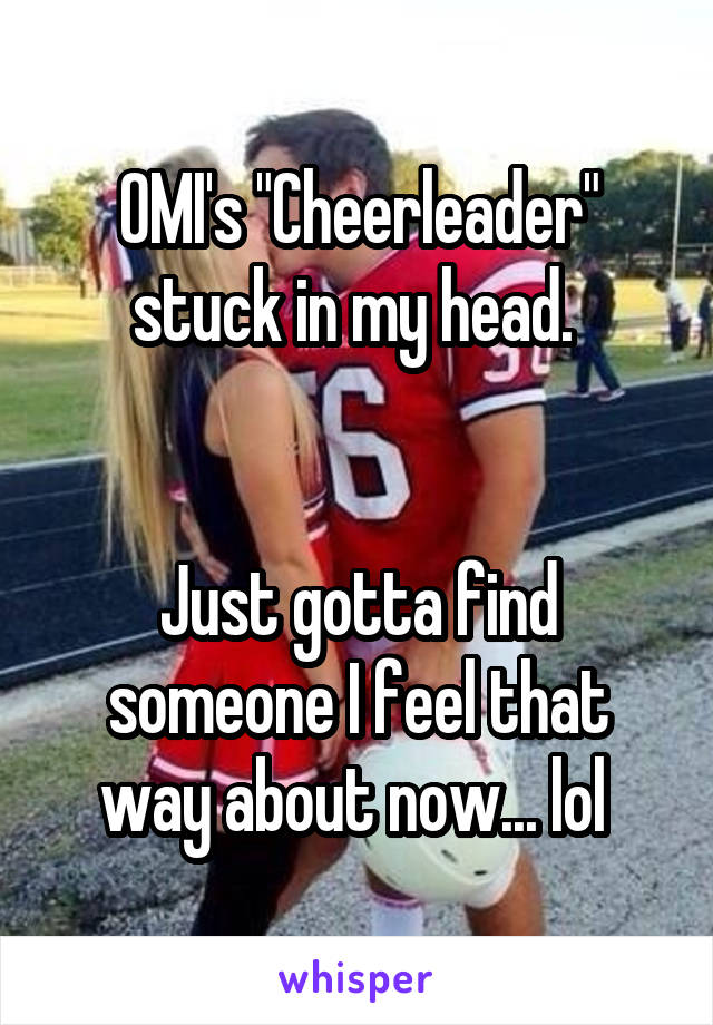 """OMI's """"Cheerleader"""" stuck in my head.    Just gotta find someone I feel that way about now... lol"""