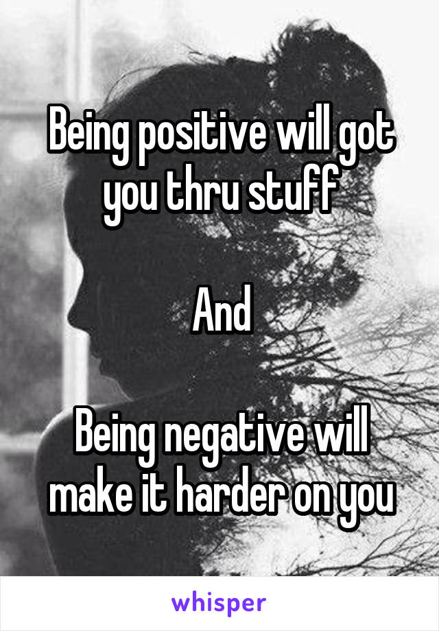 Being positive will got you thru stuff  And  Being negative will make it harder on you