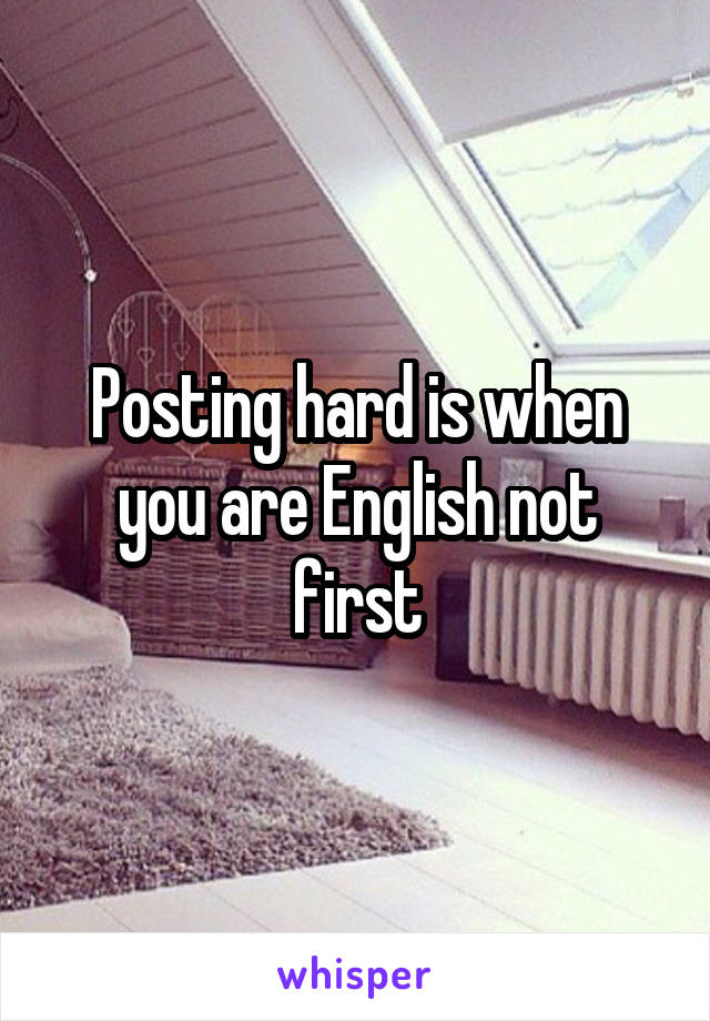 Posting hard is when you are English not first