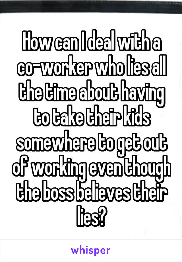 How can I deal with a co-worker who lies all the time about having to take their kids somewhere to get out of working even though the boss believes their lies?