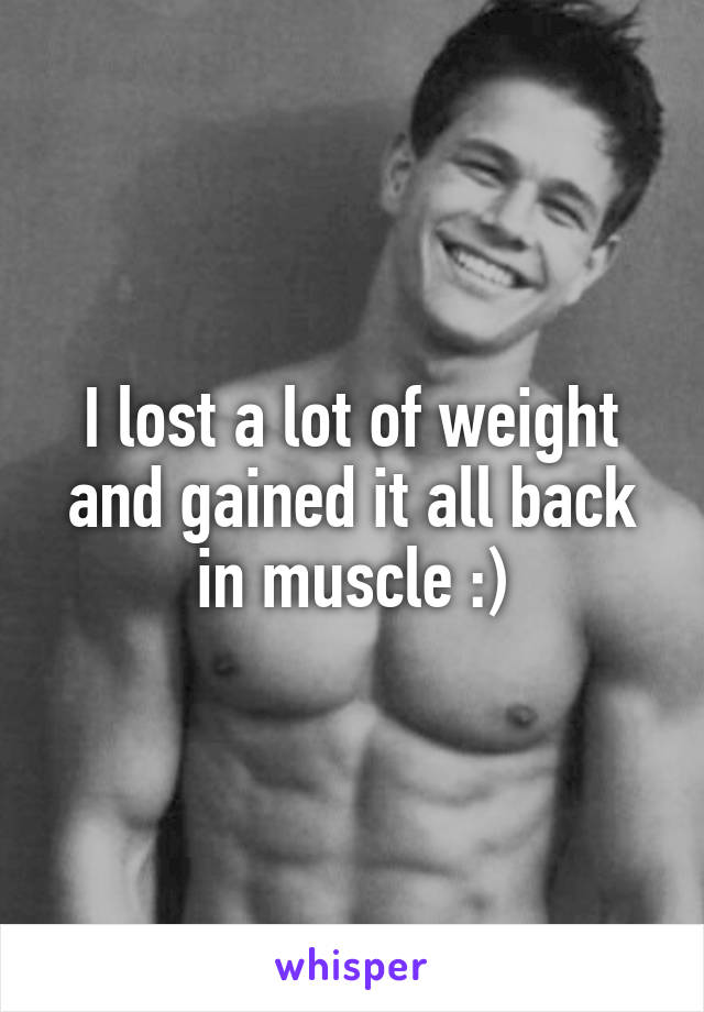 I lost a lot of weight and gained it all back in muscle :)