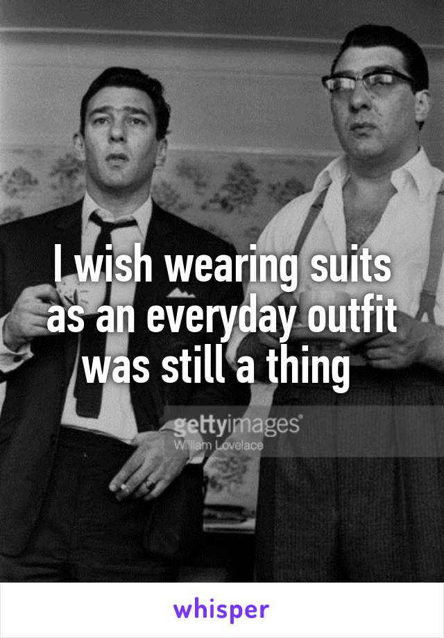 I wish wearing suits as an everyday outfit was still a thing