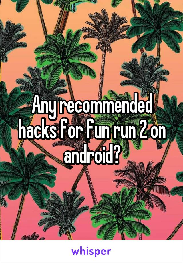 Any recommended hacks for fun run 2 on android?