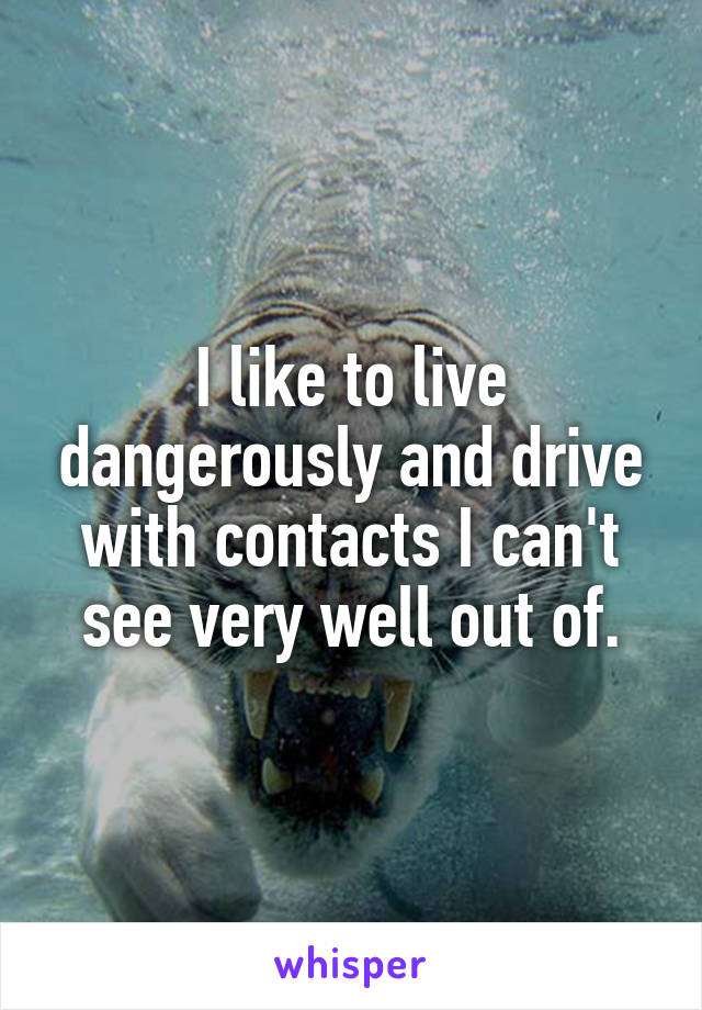 I like to live dangerously and drive with contacts I can't see very well out of.