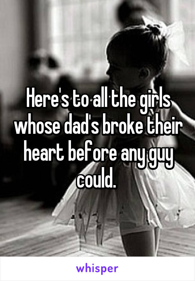 Here's to all the girls whose dad's broke their heart before any guy could.