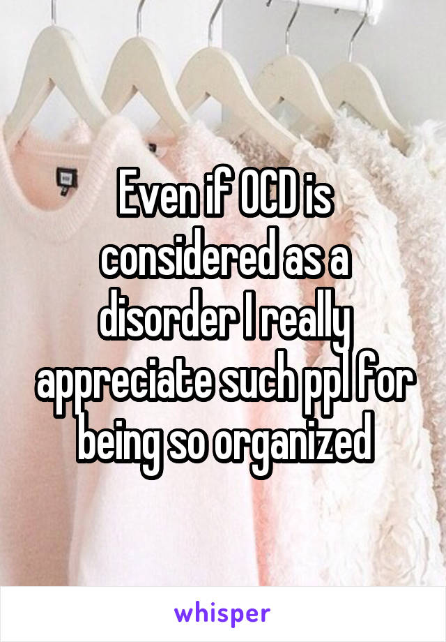 Even if OCD is considered as a disorder I really appreciate such ppl for being so organized