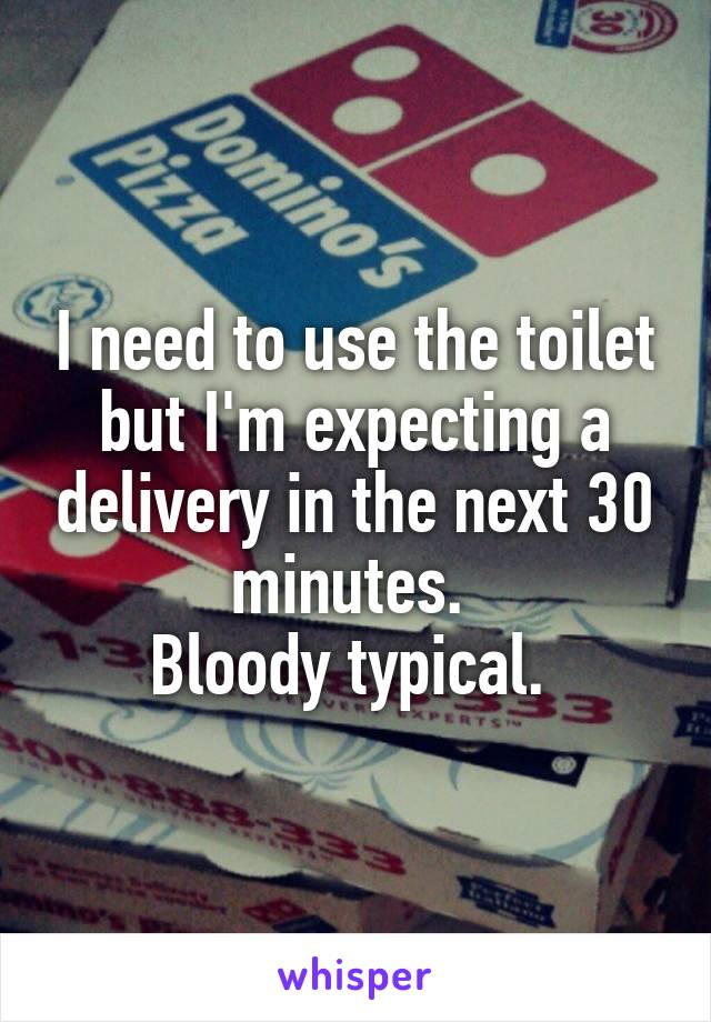 I need to use the toilet but I'm expecting a delivery in the next 30 minutes.  Bloody typical.