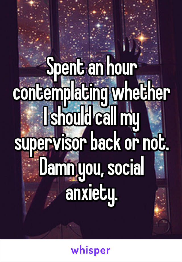 Spent an hour contemplating whether I should call my supervisor back or not. Damn you, social anxiety.